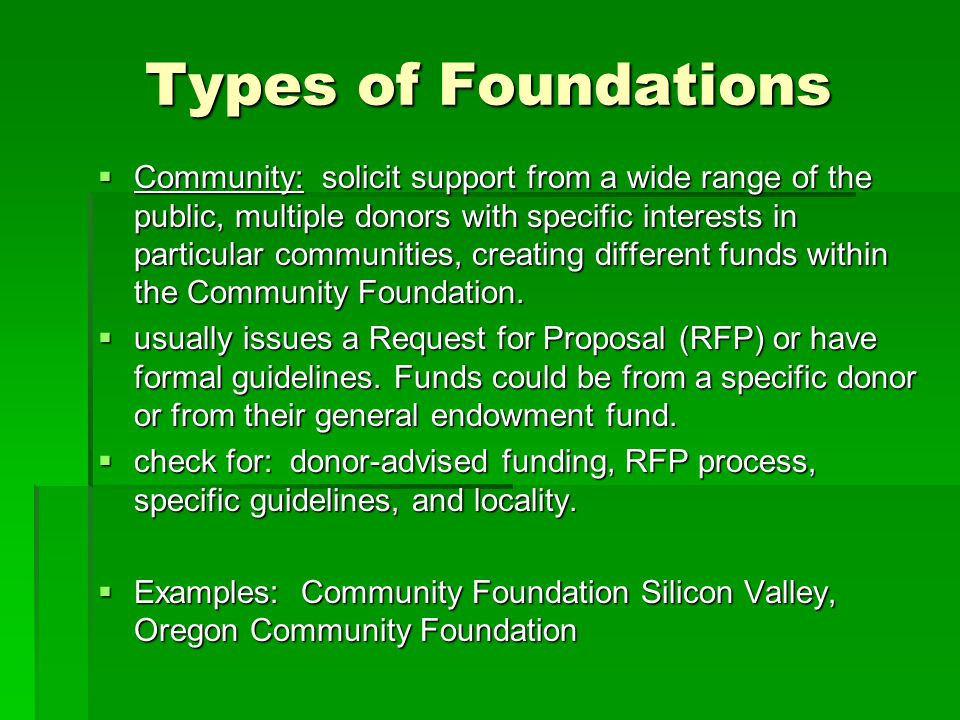 Types of Foundations  Community: solicit support from a wide range of the public, multiple donors with specific interests in particular communities,