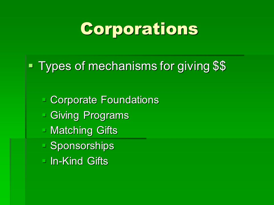 Corporations  Types of mechanisms for giving $$  Corporate Foundations  Giving Programs  Matching Gifts  Sponsorships  In-Kind Gifts