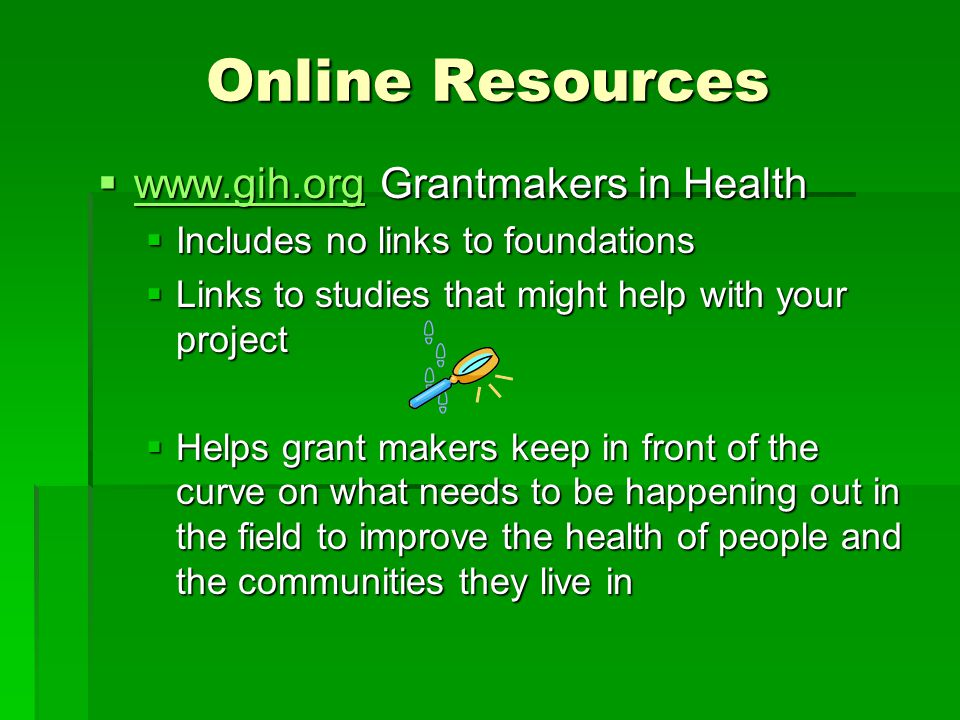 Online Resources  www.gih.org Grantmakers in Health www.gih.org  Includes no links to foundations  Links to studies that might help with your proje
