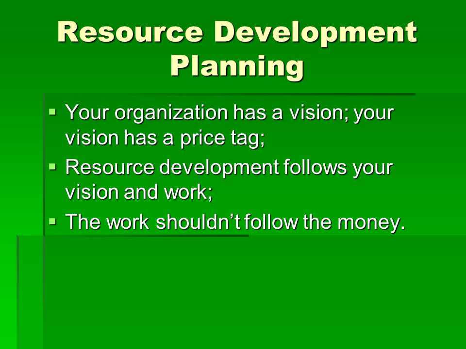 Resource Development Planning  Your organization has a vision; your vision has a price tag;  Resource development follows your vision and work;  Th