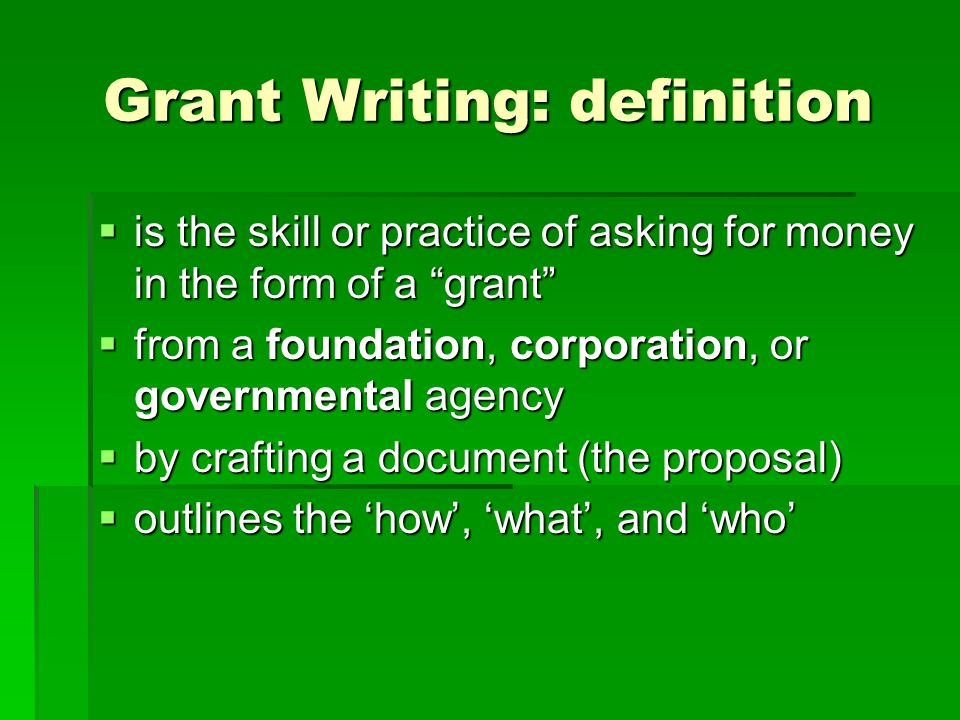 "Grant Writing: definition  is the skill or practice of asking for money in the form of a ""grant""  from a foundation, corporation, or governmental ag"