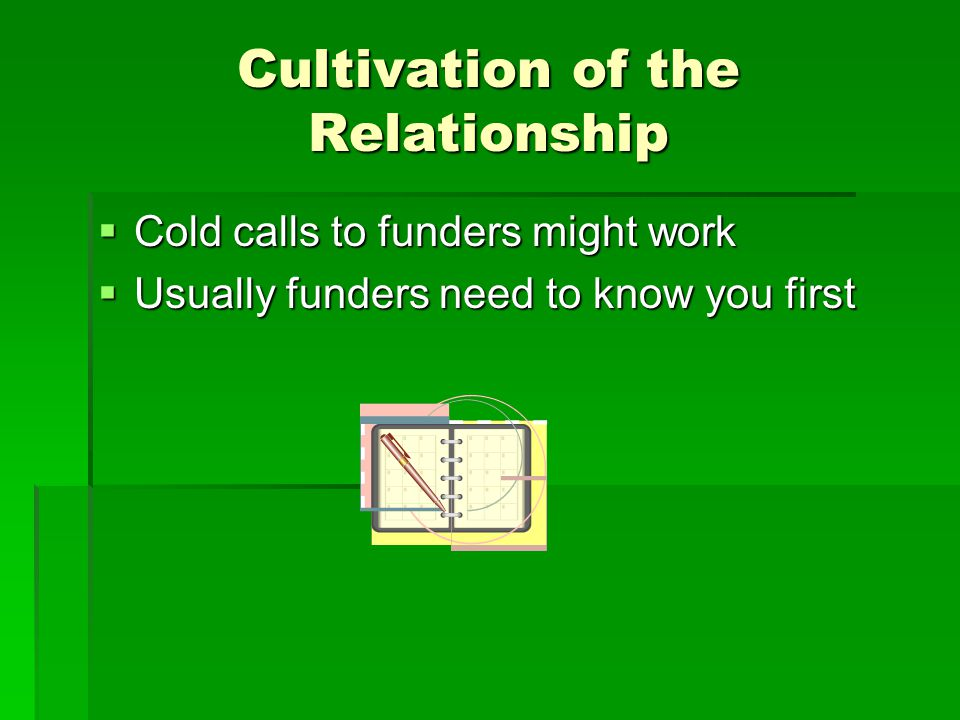 Cultivation of the Relationship  Cold calls to funders might work  Usually funders need to know you first