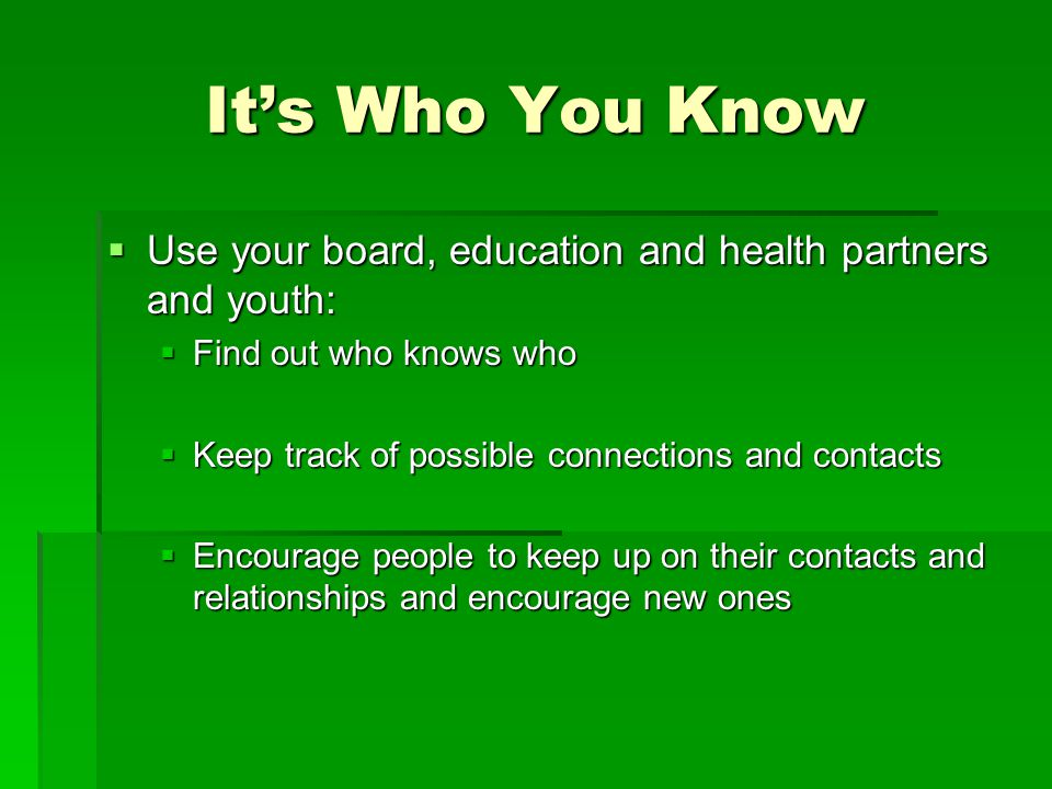 It's Who You Know  Use your board, education and health partners and youth:  Find out who knows who  Keep track of possible connections and contact