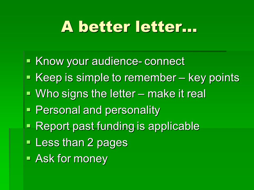 A better letter…  Know your audience- connect  Keep is simple to remember – key points  Who signs the letter – make it real  Personal and personal