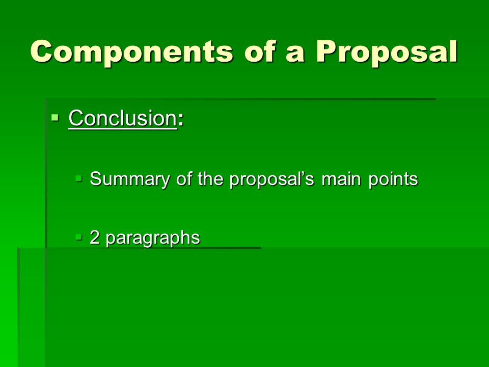Components of a Proposal  Conclusion:  Summary of the proposal's main points  2 paragraphs