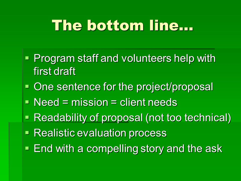 The bottom line…  Program staff and volunteers help with first draft  One sentence for the project/proposal  Need = mission = client needs  Readab