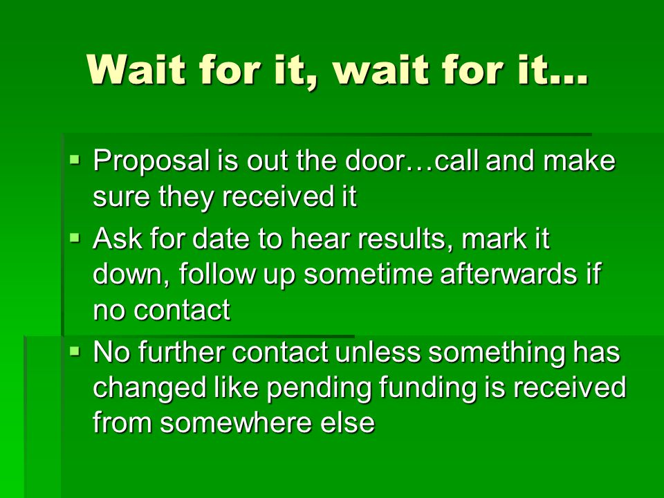 Wait for it, wait for it…  Proposal is out the door…call and make sure they received it  Ask for date to hear results, mark it down, follow up somet