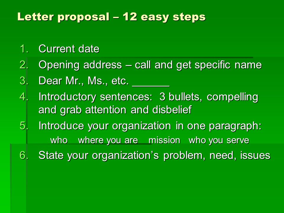 Letter proposal – 12 easy steps 1.Current date 2.Opening address – call and get specific name 3.Dear Mr., Ms., etc. ______ 4.Introductory sentences: 3
