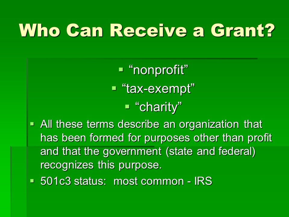 "Who Can Receive a Grant?  ""nonprofit""  ""tax-exempt""  ""charity""  All these terms describe an organization that has been formed for purposes other t"