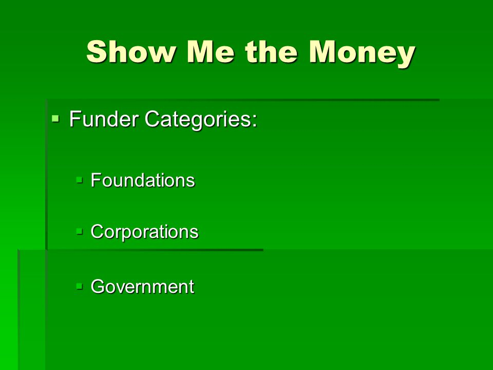 Show Me the Money  Funder Categories:  Foundations  Corporations  Government