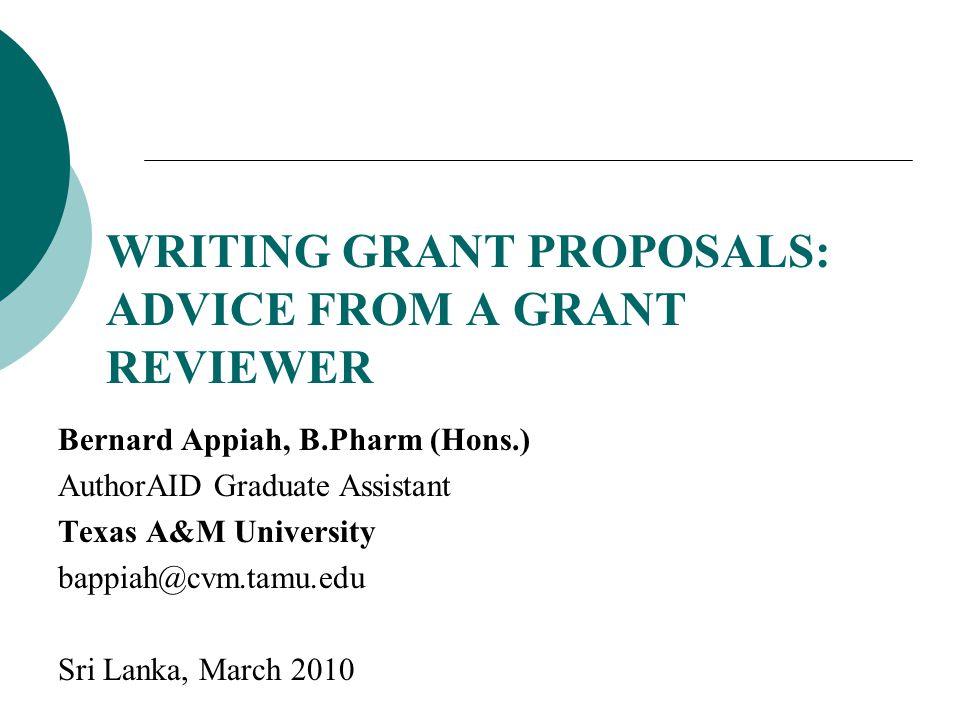 Bernard Appiah, B.Pharm (Hons.) AuthorAID Graduate Assistant Texas A&M University bappiah@cvm.tamu.edu Sri Lanka, March 2010 WRITING GRANT PROPOSALS: