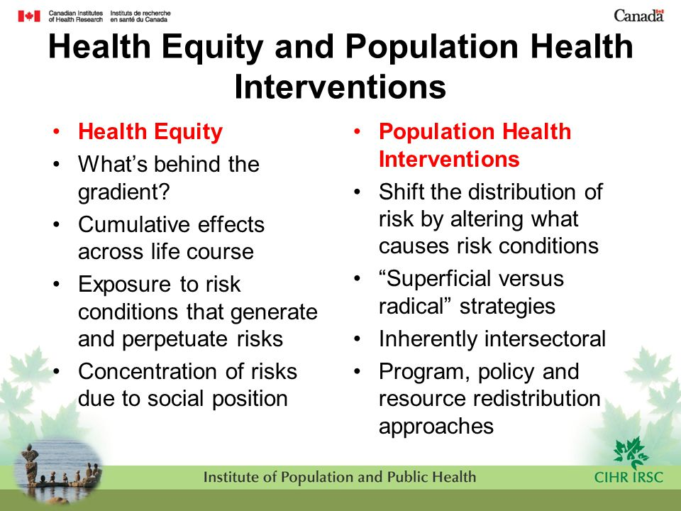 Health Equity and Population Health Interventions Health Equity What's behind the gradient? Cumulative effects across life course Exposure to risk con