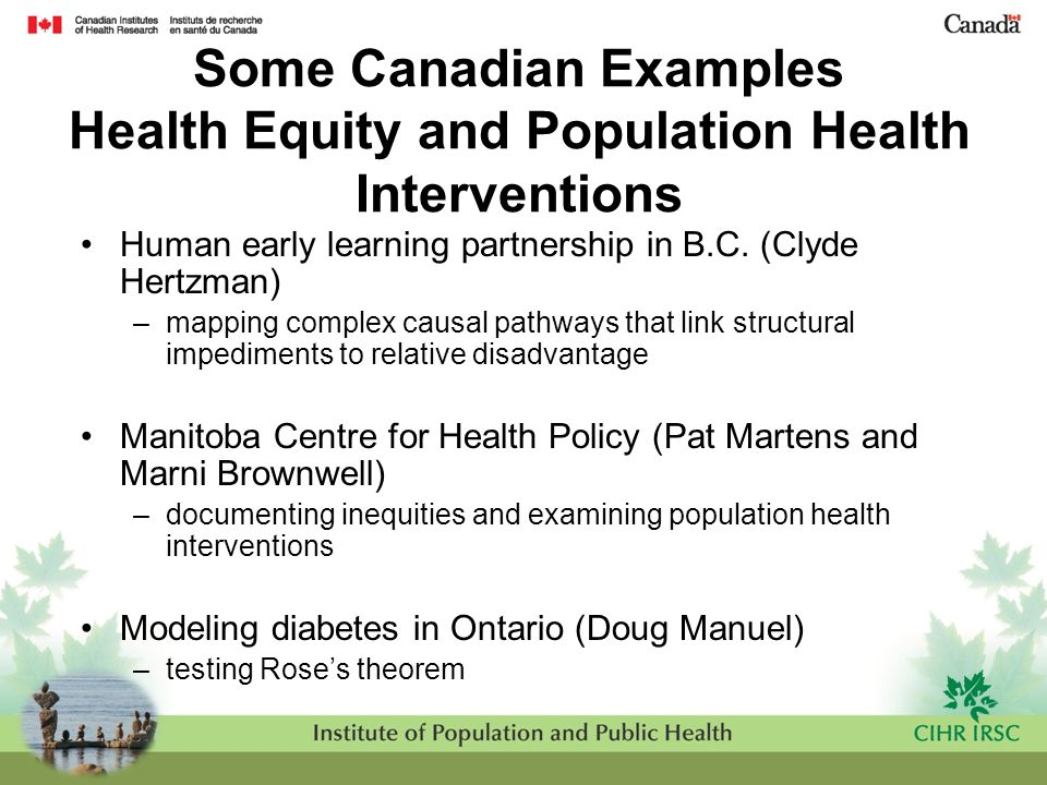 Some Canadian Examples Health Equity and Population Health Interventions Human early learning partnership in B.C. (Clyde Hertzman) –mapping complex ca