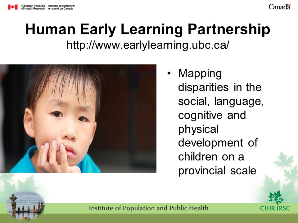 Human Early Learning Partnership http://www.earlylearning.ubc.ca/ Mapping disparities in the social, language, cognitive and physical development of c