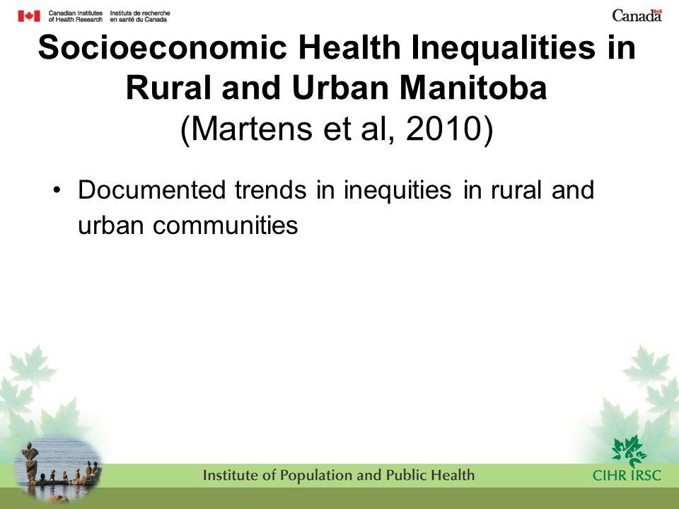 Socioeconomic Health Inequalities in Rural and Urban Manitoba (Martens et al, 2010) Documented trends in inequities in rural and urban communities
