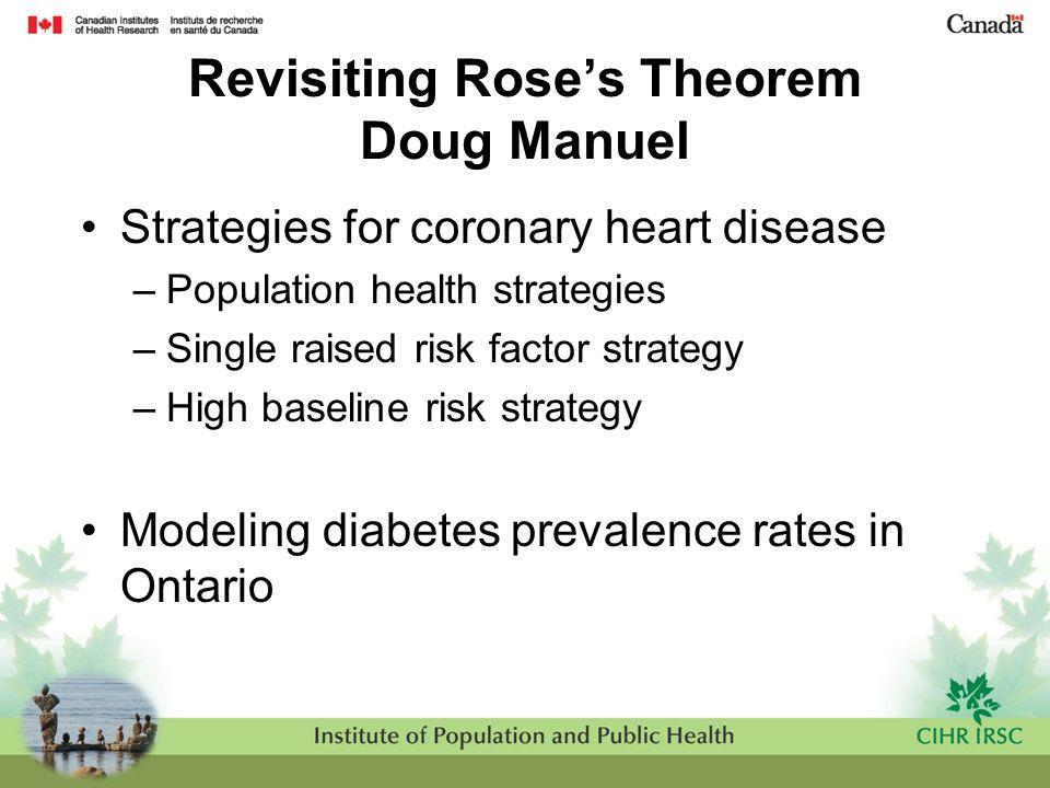 Revisiting Rose's Theorem Doug Manuel Strategies for coronary heart disease –Population health strategies –Single raised risk factor strategy –High ba