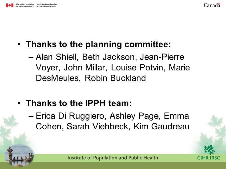 Thanks to the planning committee: –Alan Shiell, Beth Jackson, Jean-Pierre Voyer, John Millar, Louise Potvin, Marie DesMeules, Robin Buckland Thanks to