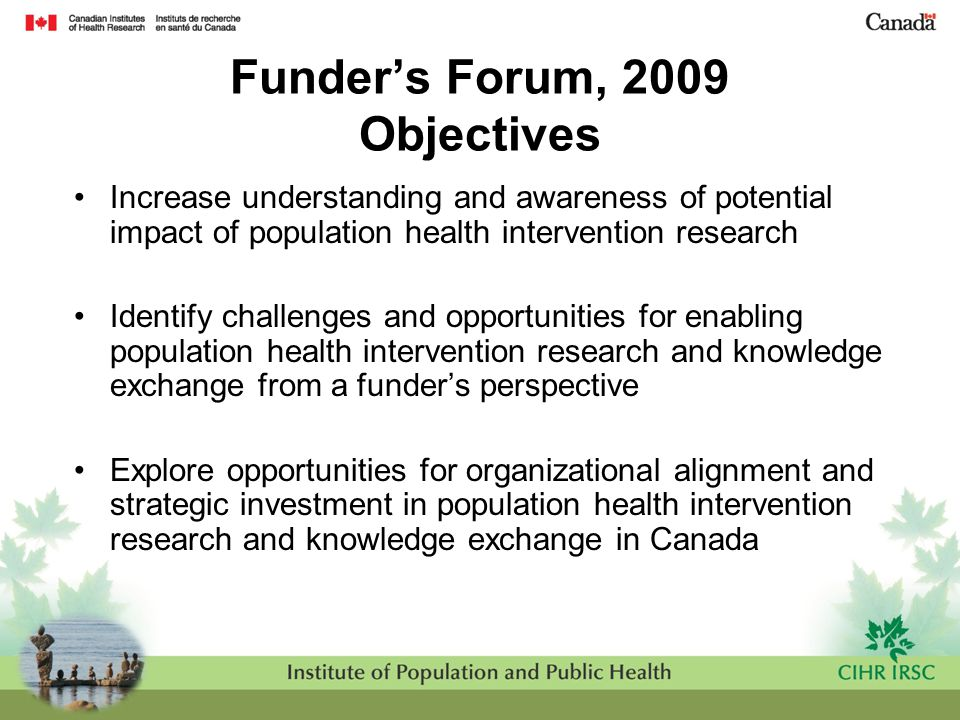 Funder's Forum, 2009 Objectives Increase understanding and awareness of potential impact of population health intervention research Identify challenge