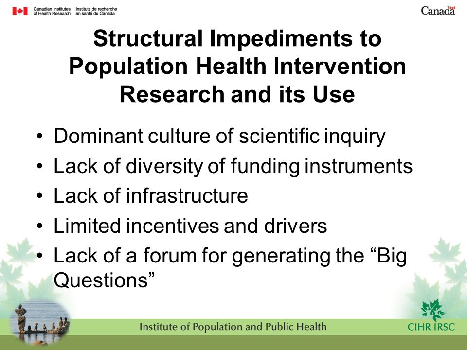 Structural Impediments to Population Health Intervention Research and its Use Dominant culture of scientific inquiry Lack of diversity of funding inst