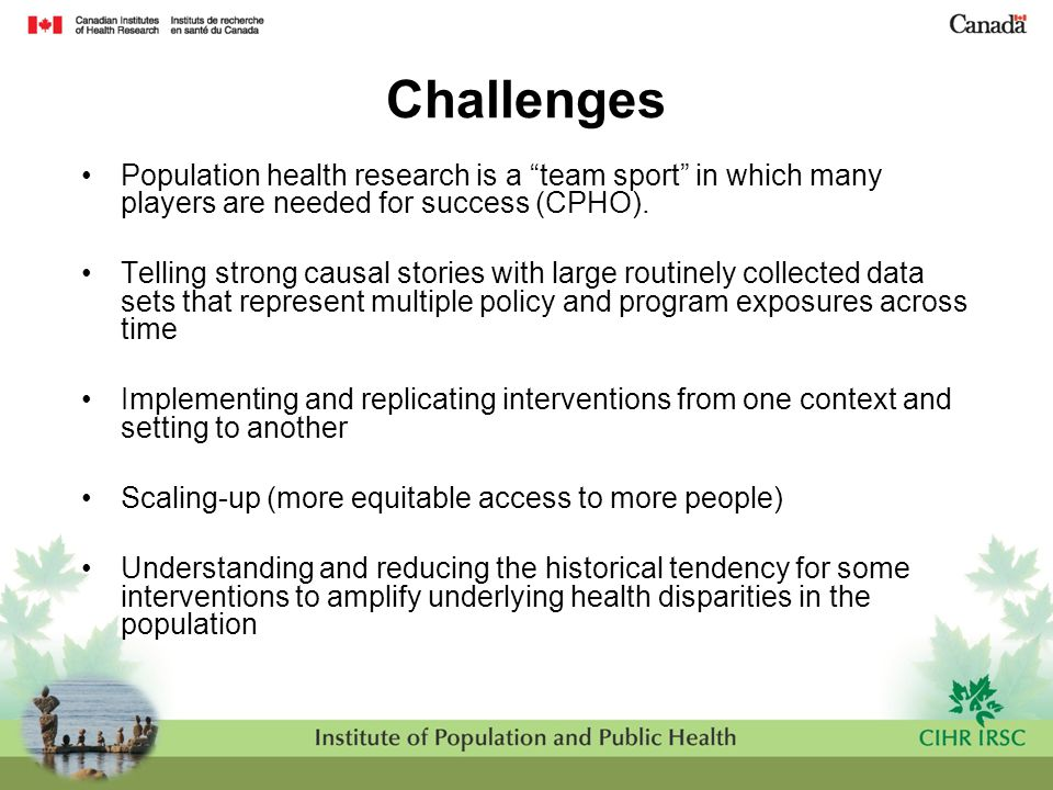 """Challenges Population health research is a """"team sport"""" in which many players are needed for success (CPHO). Telling strong causal stories with large"""