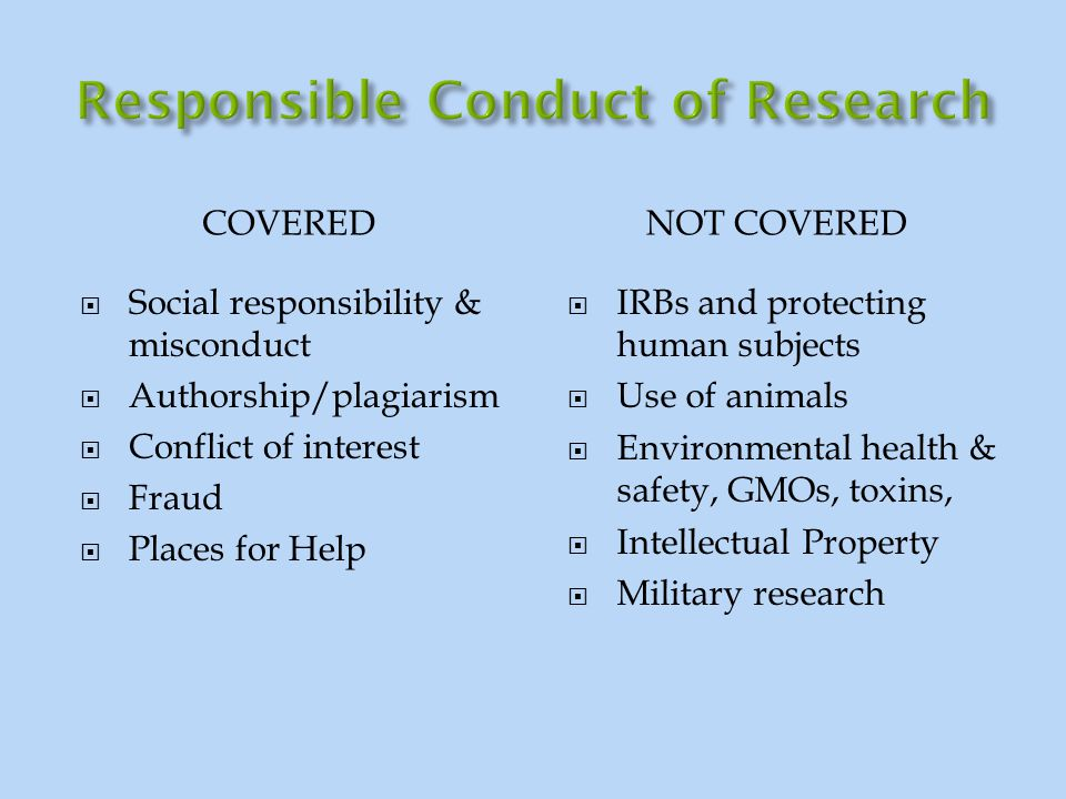 COVERED NOT COVERED  Social responsibility & misconduct  Authorship/plagiarism  Conflict of interest  Fraud  Places for Help  IRBs and protectin