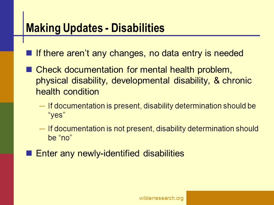 Making Updates - Disabilities If there aren't any changes, no data entry is needed Check documentation for mental health problem, physical disability,