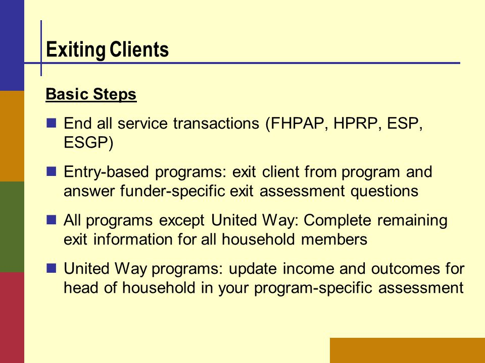 Exiting Clients Basic Steps End all service transactions (FHPAP, HPRP, ESP, ESGP) Entry-based programs: exit client from program and answer funder-spe