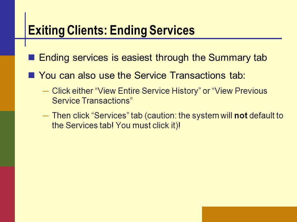 "Exiting Clients: Ending Services Ending services is easiest through the Summary tab You can also use the Service Transactions tab: ─ Click either ""Vie"