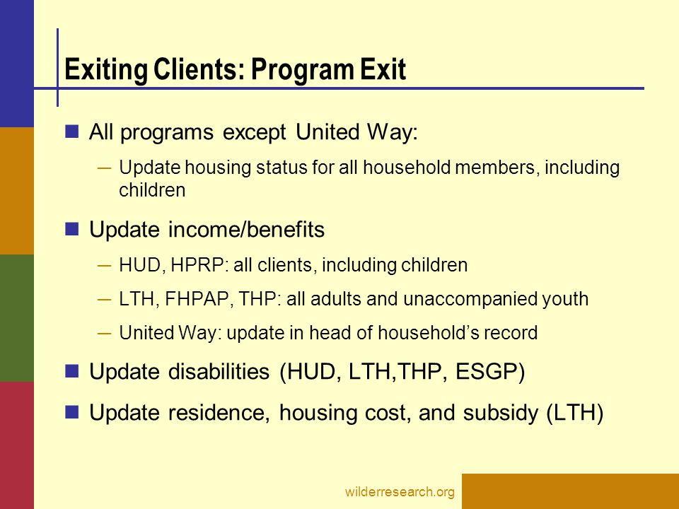 Exiting Clients: Program Exit All programs except United Way: ─ Update housing status for all household members, including children Update income/bene