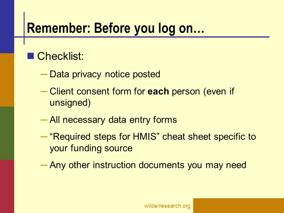 Remember: Before you log on… Checklist: ─ Data privacy notice posted ─ Client consent form for each person (even if unsigned) ─ All necessary data ent