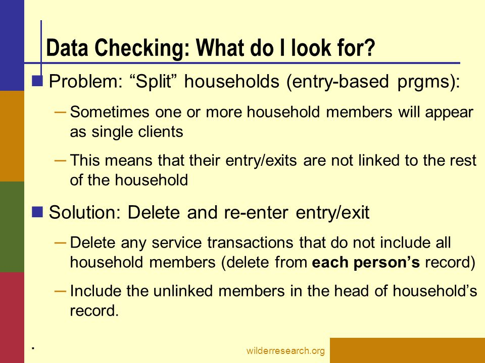 "Data Checking: What do I look for? Problem: ""Split"" households (entry-based prgms): ─ Sometimes one or more household members will appear as single cl"