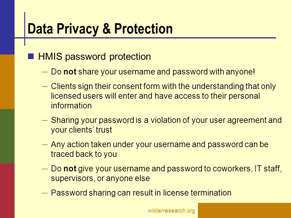 Data Privacy & Protection HMIS password protection ─ Do not share your username and password with anyone! ─ Clients sign their consent form with the u