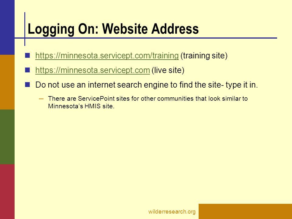 Logging On: Website Address https://minnesota.servicept.com/training (training site) https://minnesota.servicept.com/training https://minnesota.servicept.com (live site) https://minnesota.servicept.com Do not use an internet search engine to find the site- type it in.