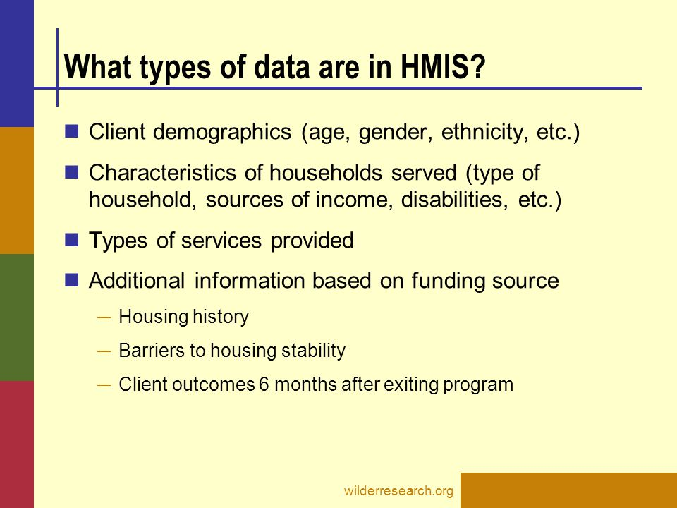 What types of data are in HMIS? Client demographics (age, gender, ethnicity, etc.) Characteristics of households served (type of household, sources of