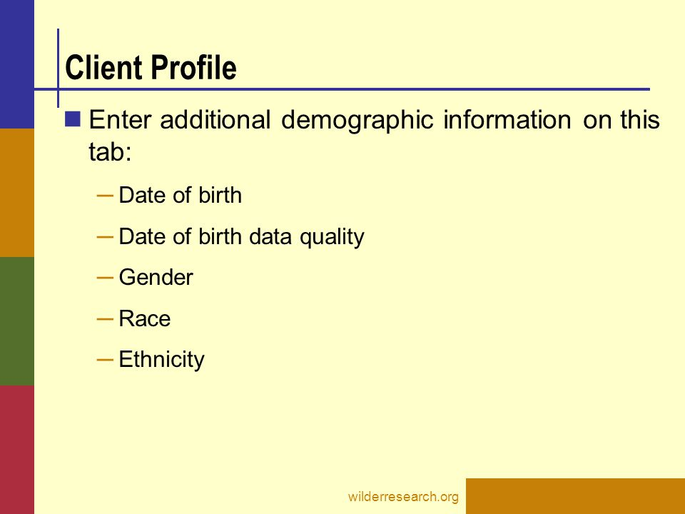 Enter additional demographic information on this tab: ─ Date of birth ─ Date of birth data quality ─ Gender ─ Race ─ Ethnicity wilderresearch.org