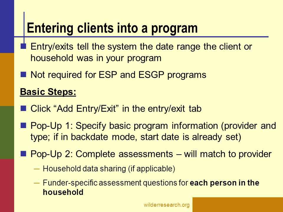 Entering clients into a program Entry/exits tell the system the date range the client or household was in your program Not required for ESP and ESGP p