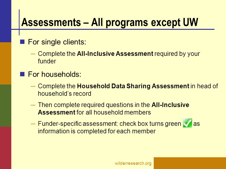 Assessments – All programs except UW For single clients: ─ Complete the All-Inclusive Assessment required by your funder For households: ─ Complete th