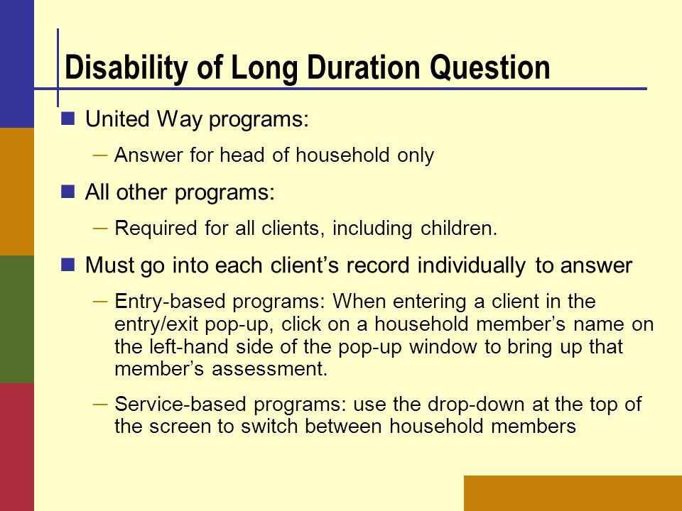 Disability of Long Duration Question United Way programs: ─ Answer for head of household only All other programs: ─ Required for all clients, includin