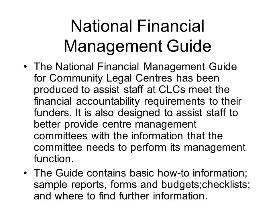 National Financial Management Guide The National Financial Management Guide for Community Legal Centres has been produced to assist staff at CLCs meet the financial accountability requirements to their funders.