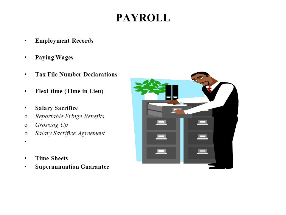 PAYROLL Employment Records Paying Wages Tax File Number Declarations Flexi-time (Time in Lieu) Salary Sacrifice oReportable Fringe Benefits oGrossing Up oSalary Sacrifice Agreement Time Sheets Superannuation Guarantee