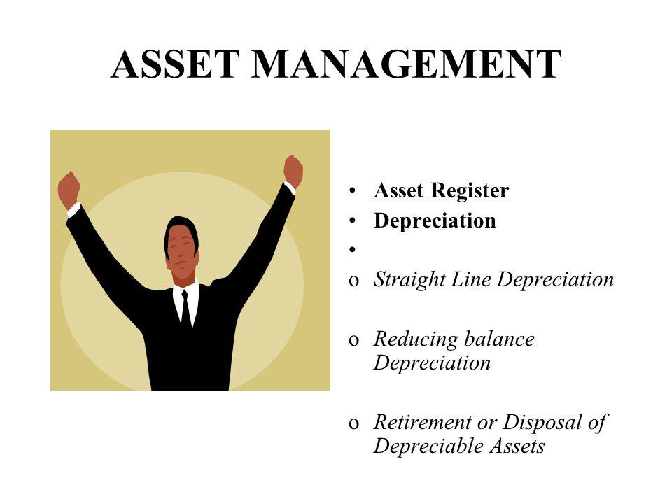 ASSET MANAGEMENT Asset Register Depreciation oStraight Line Depreciation oReducing balance Depreciation oRetirement or Disposal of Depreciable Assets