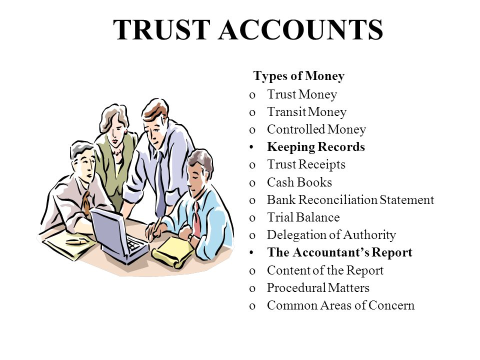 TRUST ACCOUNTS Types of Money oTrust Money oTransit Money oControlled Money Keeping Records oTrust Receipts oCash Books oBank Reconciliation Statement oTrial Balance oDelegation of Authority The Accountant's Report oContent of the Report oProcedural Matters oCommon Areas of Concern