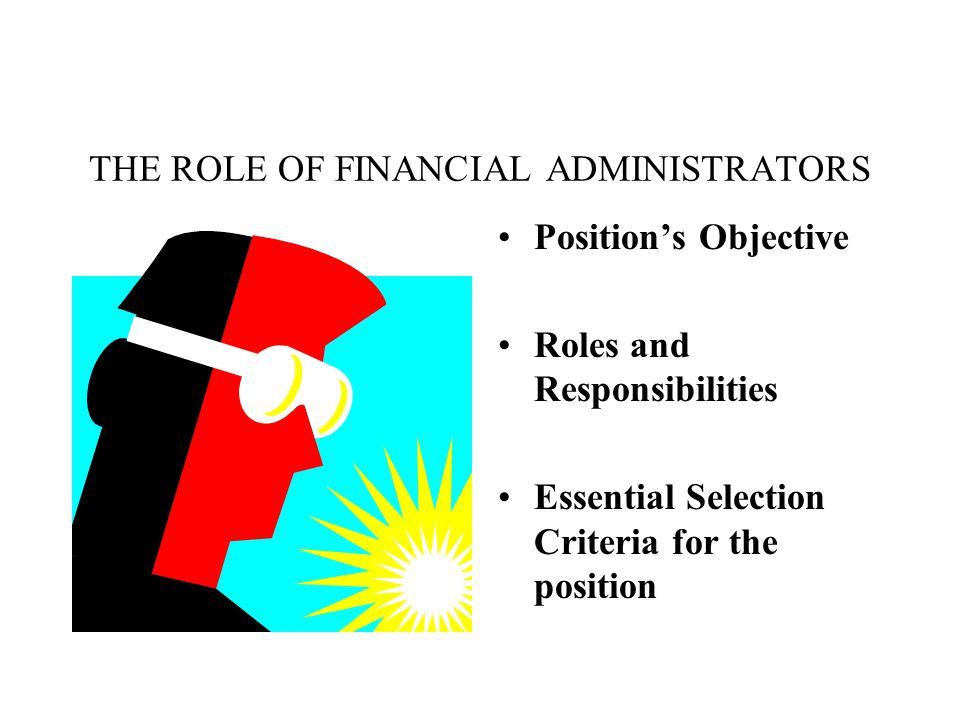 THE ROLE OF FINANCIAL ADMINISTRATORS Position's Objective Roles and Responsibilities Essential Selection Criteria for the position