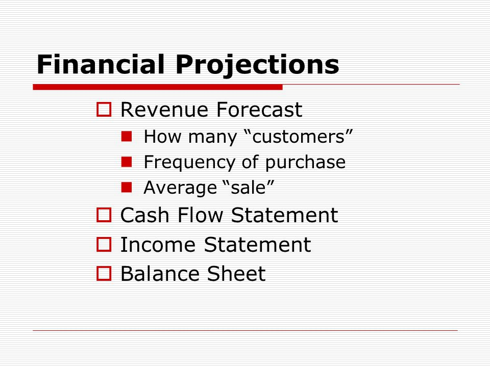 "Financial Projections  Revenue Forecast How many ""customers"" Frequency of purchase Average ""sale""  Cash Flow Statement  Income Statement  Balance"
