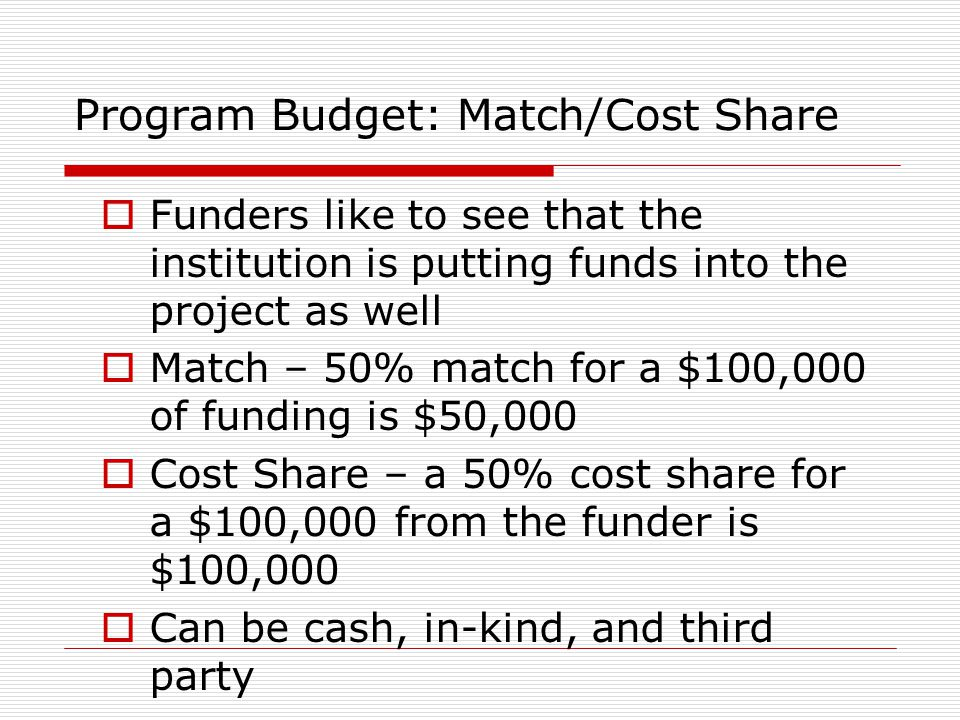 Program Budget: Match/Cost Share  Funders like to see that the institution is putting funds into the project as well  Match – 50% match for a $100,0