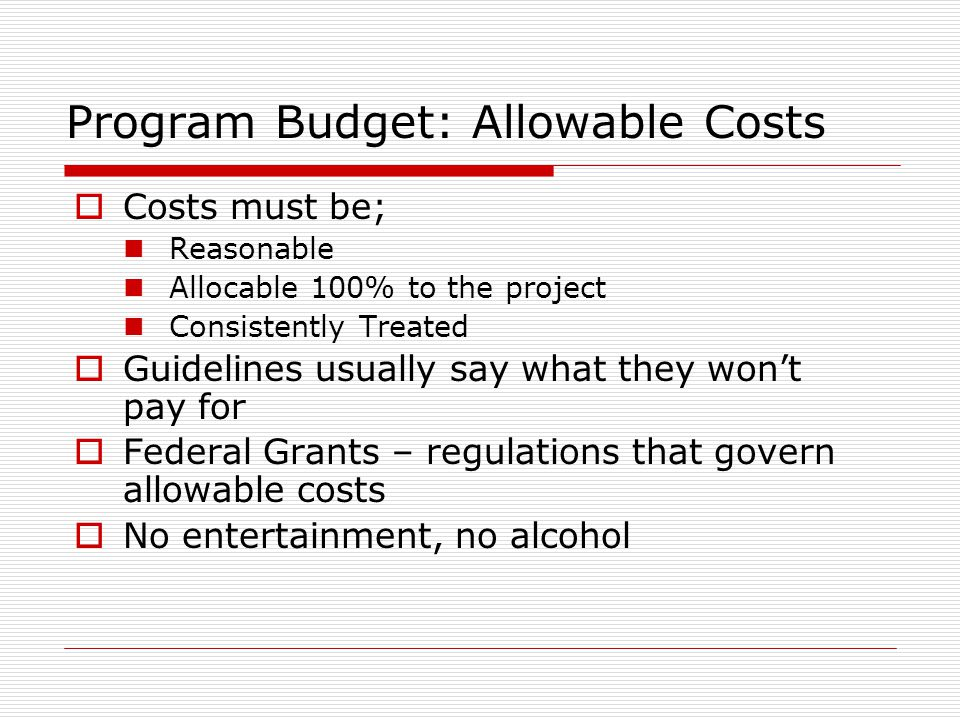 Program Budget: Allowable Costs  Costs must be; Reasonable Allocable 100% to the project Consistently Treated  Guidelines usually say what they won'