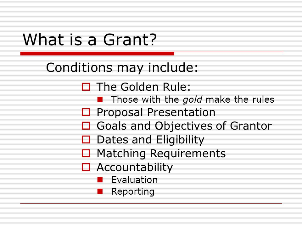 What is a Grant? Conditions may include:  The Golden Rule: Those with the gold make the rules  Proposal Presentation  Goals and Objectives of Grant