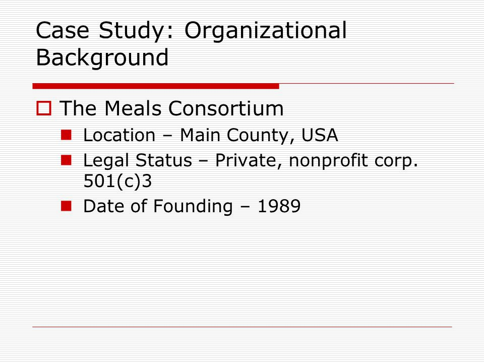 Case Study: Organizational Background  The Meals Consortium Location – Main County, USA Legal Status – Private, nonprofit corp. 501(c)3 Date of Found