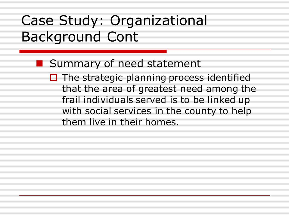 Case Study: Organizational Background Cont Summary of need statement  The strategic planning process identified that the area of greatest need among