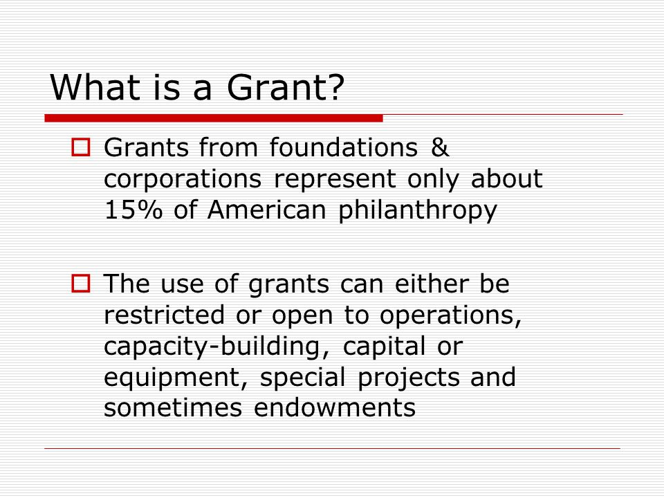 What is a Grant?  Grants from foundations & corporations represent only about 15% of American philanthropy  The use of grants can either be restrict
